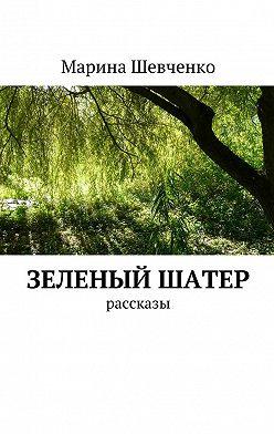 Марина Шевченко - Зеленый шатер. Рассказы