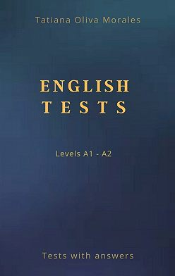 Tatiana Oliva Morales - English Tests. Levels A1—A2. Tests with answers