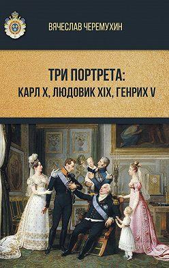 Вячеслав Черемухин - Три портрета: Карл Х, Людовик XIX, Генрих V