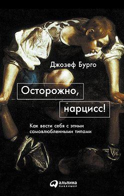 Джозеф Бурго - Осторожно, нарцисс! Как вести себя с этими самовлюбленными типами
