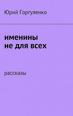 Юрий Горгуленко - Именины недлявсех. Рассказы