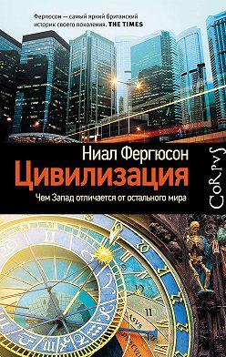 Ниал Фергюсон - Цивилизация. Чем Запад отличается от остального мира