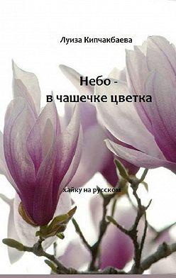 Луиза Кипчакбаева - Небо– вчашечке цветка