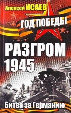 Алексей Исаев - Разгром 1945. Битва за Германию