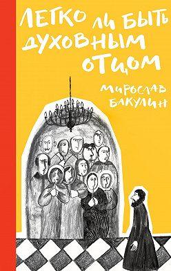 Мирослав Бакулин - Легко ли быть духовным отцом