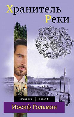 Иосиф Гольман - Хранитель Реки