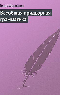 Денис Фонвизин - Всеобщая придворная грамматика