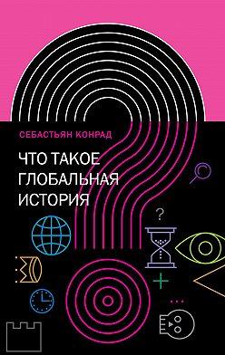 Себастьян Конрад - Что такое глобальная история?