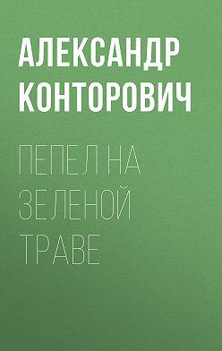 Александр Конторович - Пепел на зеленой траве