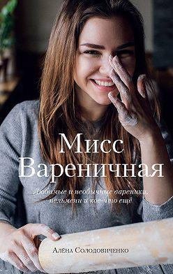 Алена Солодовиченко - Мисс Вареничная. Любимые и необычные вареники, пельмени и кое-что еще