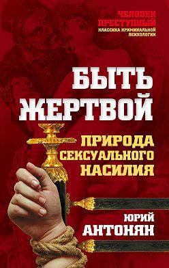 Юрий Антонян - Быть жертвой. Природа сексуального насилия