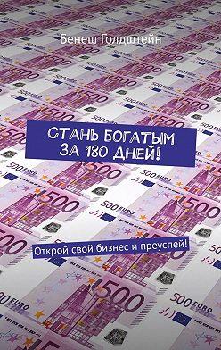 Бенеш Голдштейн - Стань богатым за 180 дней! Открой свой бизнес ипреуспей!