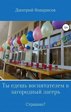 Дмитрий Фаварисов - Ты едешь воспитателем в загородный лагерь. Страшно?