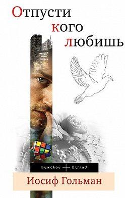 Иосиф Гольман - Отпусти кого любишь (сборник)
