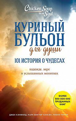 Джек Кэнфилд - Куриный бульон для души: 101 история о чудесах