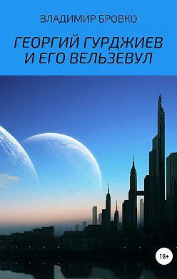 Владимир Бровко - Георгий Гурджиев и его Вельзевул