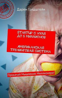 Дарен Голдштейн - StartUp снуля до5миллионов. Американская тренинговая система. Прокачай Мышление Миллионера!