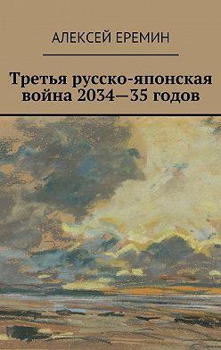 Алексей Еремин - Третья русско-японская война 2034—35годов