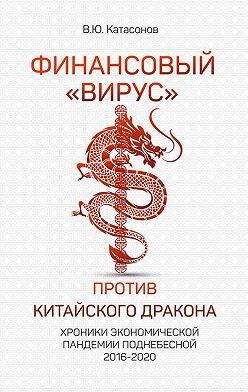 Валентин Катасонов - Финансовый «вирус» против китайского дракона. Хроники экономической пандемии Поднебесной 2016–2020