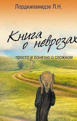Л. Лордкипанидзе - Книга оневрозах. Просто и понятно осложном
