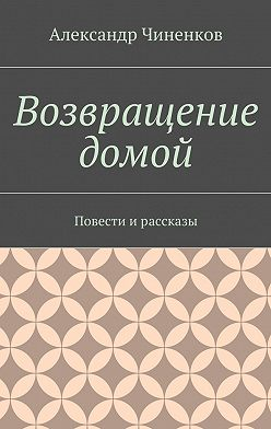 Александр Чиненков - Возвращение домой. Повести ирассказы