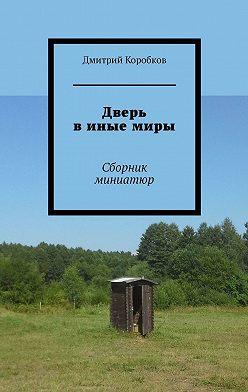 Дмитрий Коробков - Дверь в иные миры. Сборник миниатюр