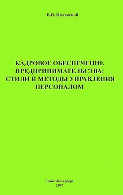 Валерий Пилявский - Кадровое обеспечение предпринимательства: стили и методы управления персоналом