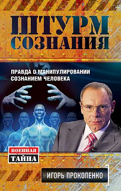 Игорь Прокопенко - Штурм сознания. Правда о манипулировании сознанием человека