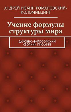 Андрей Романовский-Коломиецинг - Учение формулы структуры мира. Духовно-философский сборник писаний