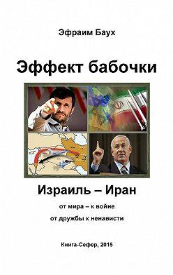 Эфраим Баух - Эффект бабочки. Израиль – Иран: от мира – к войне, от дружбы к ненависти