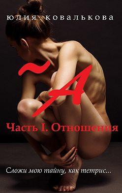Юлия Ковалькова - ~ А. Часть 1. Отношения