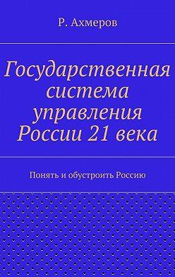 Рустем Ахмеров - Государственная система управления России 21века