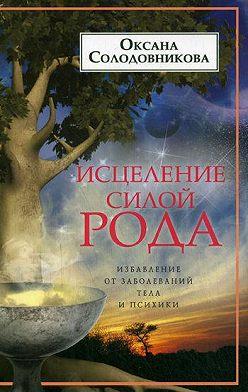 Оксана Солодовникова - Исцеление силой рода. Избавление от заболеваний тела и психики