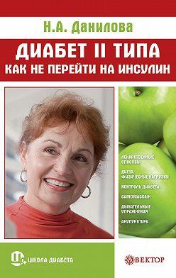 Наталья Данилова - Диабет II типа. Как не перейти на инсулин