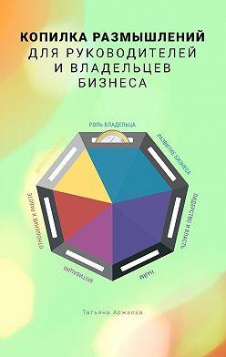 Татьяна Аржаева - Копилка размышлений для руководителей и владельцев бизнеса