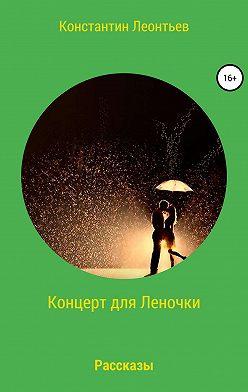 Константин Леонтьев - Концерт для Леночки. Сборник рассказов
