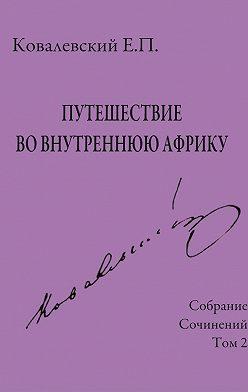 Егор Ковалевский - Собрание сочинений. Том 2. Путешествие во внутреннюю Африку