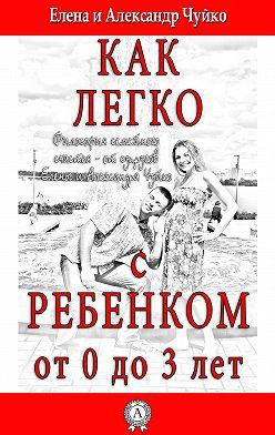 Елена Чуйко - Как легко с ребенком от 0 до 3 лет