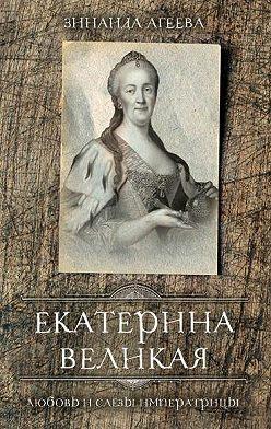 Зинаида Агеева - Екатерина Великая. Любовь и слёзы императрицы
