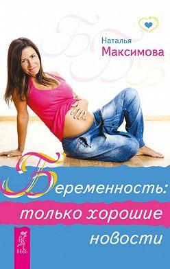 Наталья Максимова - Беременность: только хорошие новости