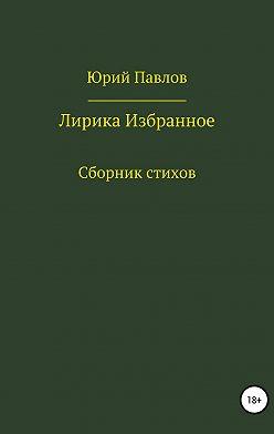 Юрий Павлов - Лирика. Избранное