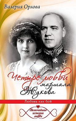 Валерия Орлова - Четыре любви маршала Жукова. Любовь как бой