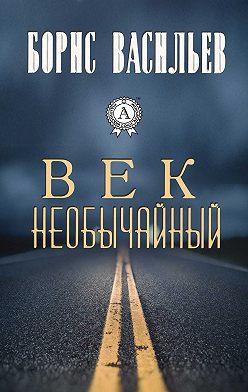 Борис Васильев - Век необычайный