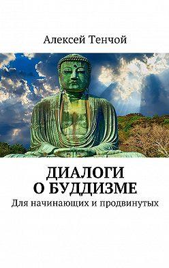 Алексей Тенчой - Диалоги о буддизме. Для начинающих и продвинутых
