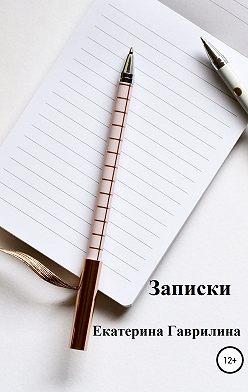 Екатерина Гаврилина - Записки
