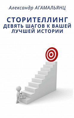 Александр Агамальянц - Сторителлинг. Девять шагов квашей лучшей истории
