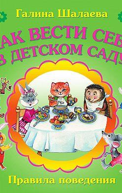 Галина Шалаева - Как вести себя в детском саду