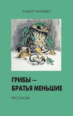 Альберт Карышев - Грибы – братья меньшие (сборник)