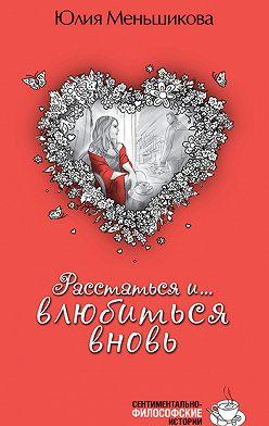 Юлия Меньшикова - Расстаться и… влюбиться вновь (сборник)