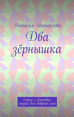 Наталья Интересова - Два зёрнышка. Серия «Ласковые сказки длядоброгосна»